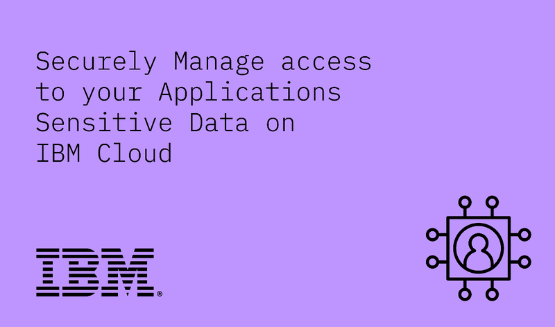 Securely Manage access to your Applications Sensitive Data on IBM Cloud